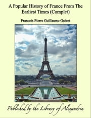 A Popular History of France From The Earliest Times (Complet) ebook by Francois Pierre Guillaume Guizot