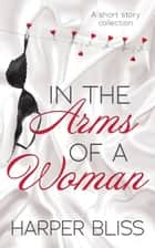 In the Arms of a Woman - A Short Story Collection ebook by Harper Bliss