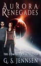 Aurora Renegades: The Complete Collection ebook by G. S. Jennsen