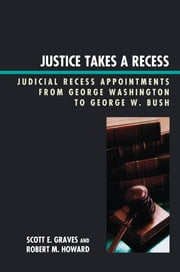 Justice Takes a Recess - Judicial Recess Appointments from George Washington to George W. Bush ebook by Scott E. Graves,Robert M. Howard