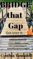 Bridge that Gap. Get over it... - lessons learned from life's experiences ebook by Cynthia Tannahill