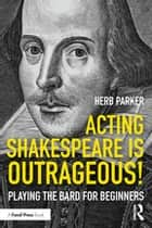 Acting Shakespeare is Outrageous! - Playing the Bard for Beginners ebook by Herb Parker