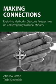 Making Connections - Exploring Methodist Deacons' Perspectives on Contemporary Diaconal Ministry ebook by Andrew Orton,Todd Stockdale