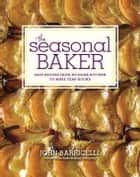 The Seasonal Baker - Easy Recipes from My Home Kitchen to Make Year-Round: A Baking Book ebook by John Barricelli
