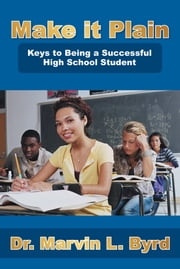 Make It Plain - Keys to Being a Successful High School Student ebook by Dr. Marvin L. Byrd
