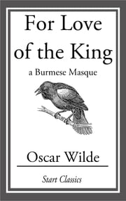 For Love of the King - A Burmese Masque ebook by Oscar Wilde