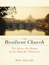 The Resilient Church - The Glory, the Shame, & the Hope for Tomorrow ebook by Mike Aquilina
