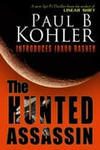 The Hunted Assassin ebook by Paul B Kohler