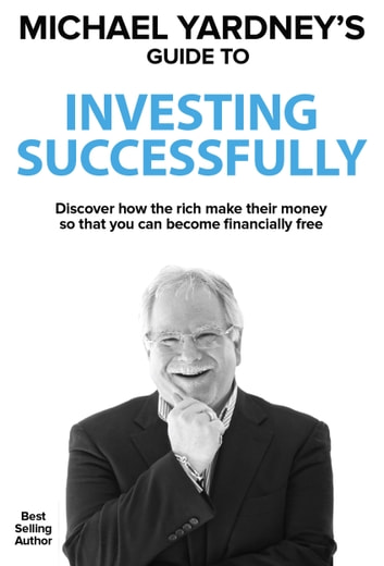 Michael Yardney's Guide To Investing Successfully - Discover how the rich make their money so that you can become financially free ebook by Michael Yardney