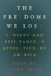 The Freedoms We Lost - Consent and Resistance in Revolutionary America ebook by Barbara  Clark Smith
