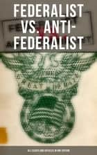 Federalist vs. Anti-Federalist: ALL Essays and Articles in One Edition - Founding Fathers' Political and Philosophical Debate, Their Opinions and Arguments about the Constitution: ebook by Alexander Hamilton, James Madison, John Jay,...