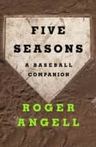Five Seasons - A Baseball Companion ebook by Roger Angell
