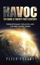 Havoc, Thy Name Is Twenty-First Century! - Thermodynamic Isolation and the New World Order ebook by Peter Pogany