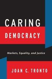 Caring Democracy - Markets, Equality, and Justice ebook by Joan C. Tronto