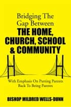 Bridging The Gap Between The Home, Church, School & Community - With Emphasis On Putting Parents Back To Being Parents ebook by Mildred Wells-Dunn