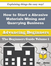 How to Start a Abrasive Materials Mining and Quarrying Business (Beginners Guide) ebook by Yong Emerson,Sam Enrico