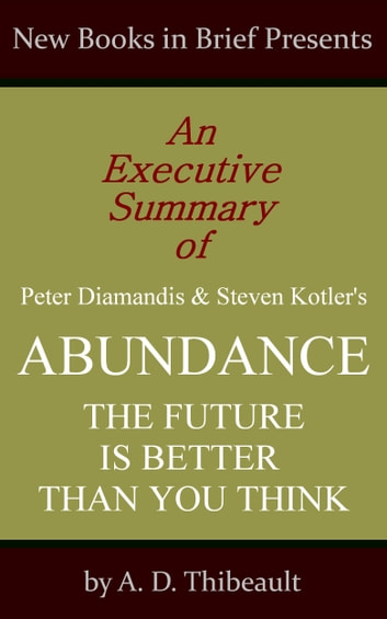 An Executive Summary of Peter Diamandis and Steven Kotler's 'Abundance: The Future Is Better Than You Think' ebook by A. D. Thibeault