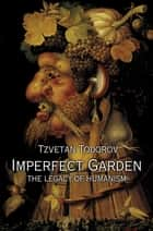 Imperfect Garden - The Legacy of Humanism eBook by Tzvetan Todorov