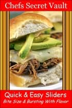Quick & Easy Sliders: Bite Size & Bursting With Flavor ebook by Chefs Secret Vault