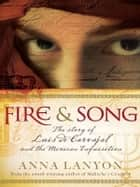 Fire and Song - The story of Luis de Carvajal and the Mexican Inquisition ebook by Anna Lanyon