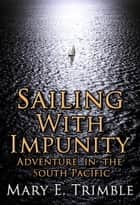 Sailing with Impunity: Adventure in the South Pacific ebook by Mary E Trimble