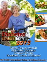 Diabetes DASH Diet 2013 Eating To Lose Weight Delectably Delicious Recipes For Life Breakfast, Lunch, AND Entrées ebook by The Healthy International Culinary & Wellness University