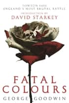 Fatal Colours - Towton, 1461 - England's Most Brutal Battle ebook by George Goodwin
