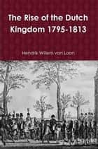 The Rise of the Dutch Kingdom 1795-1813 ebook by Hendrik Willem van Loon