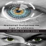 Natural Solution to Eye Problems: The Care for Eye Vision audiobook by Deirah Jelloy