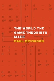The World the Game Theorists Made ebook by Paul Erickson