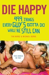 Die Happy - 499 Things Every Guy's Gotta Do While He Still Can ebook by Tim Burke,Michael Burke