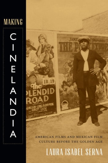 Making Cinelandia - American Films and Mexican Film Culture before the Golden Age ebook by Laura Isabel Serna
