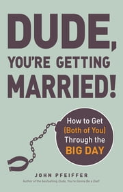 Dude, You're Getting Married! - How to Get (Both of You) Through the Big Day ebook by John Pfeiffer