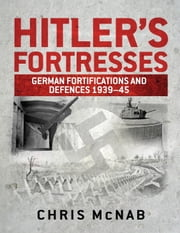 Hitler's Fortresses - German Fortifications and Defences 1939-45 ebook by Chris McNab