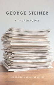 George Steiner at The New Yorker ebook by George Steiner