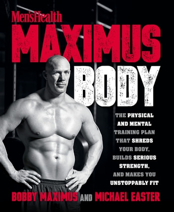 Maximus Body - The Physical and Mental Training Plan That Shreds Your Body, Builds Serious Strength, and Makes You Unstoppably Fit ebook by Bobby Maximus,Michael Easter
