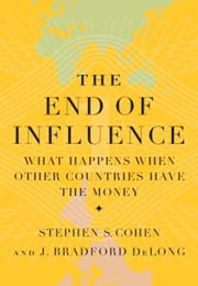 The End of Influence - What Happens When Other Countries Have the Money ebook by J. Bradford DeLong,Stephen S. Cohen