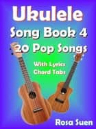 Ukulele Song Book 4 - 20 Pop Songs With Lyrics and Chord Tabs - Ukulele Song Book Singalong ebook by Rosa Suen