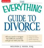 The Everything Guide to Divorce: All you need to navigate this difficult transition and get on with your life…Find the best lawyer…Manage your emotions…Resolve custody issues…Secure your financial future ebook by Milinda J Reed