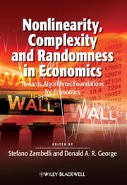 Nonlinearity, Complexity and Randomness in Economics - Towards Algorithmic Foundations for Economics ebook by