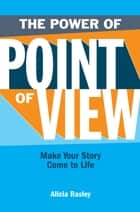The Power Of Point Of View: Make Your Story Come To Life - Make Your Story Come To Life ebook by Alicia Rasley