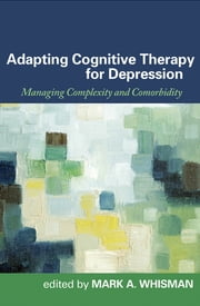 Adapting Cognitive Therapy for Depression - Managing Complexity and Comorbidity ebook by Mark A. Whisman, PhD