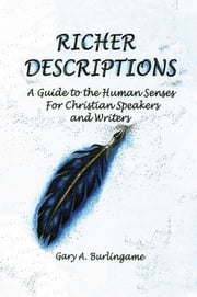 Richer Descriptions - Guide to the Human Senses for Christian Speakers and Writers ebook by Gary A Burlingame