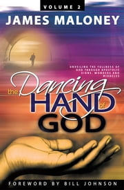 Volume 2 The Dancing Hand of God - Unveiling the Fullness of God through Apostolic Signs, Wonders, and Miracles ebook by James Maloney
