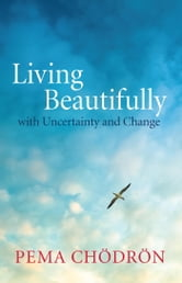 Living Beautifully - with Uncertainty and Change ebook by Pema Chodron