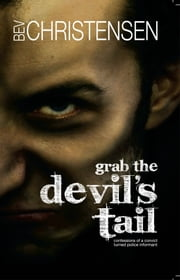Grab the Devil's Tail - Confessions of a Convict Turned Police Informant ebook by Bev Christensen; Laura Zielke
