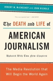 The Death and Life of American Journalism - The Media Revolution That Will Begin the World Again ebook by Robert W McChesney, John Nichols