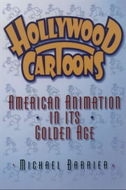 Hollywood Cartoons : American Animation in Its Golden Age ebook by Michael Barrier