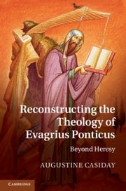 Reconstructing the Theology of Evagrius Ponticus - Beyond Heresy ebook by Augustine Casiday