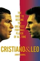 Cristiano and Leo - The Race to Become the Greatest Football Player of All Time ebook by Jimmy Burns